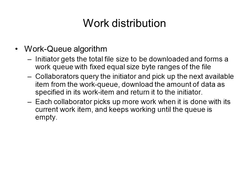 Work distribution Work-Queue algorithm –Initiator gets the total file size to be downloaded and forms a work queue with fixed equal size byte ranges of the file –Collaborators query the initiator and pick up the next available item from the work-queue, download the amount of data as specified in its work-item and return it to the initiator.
