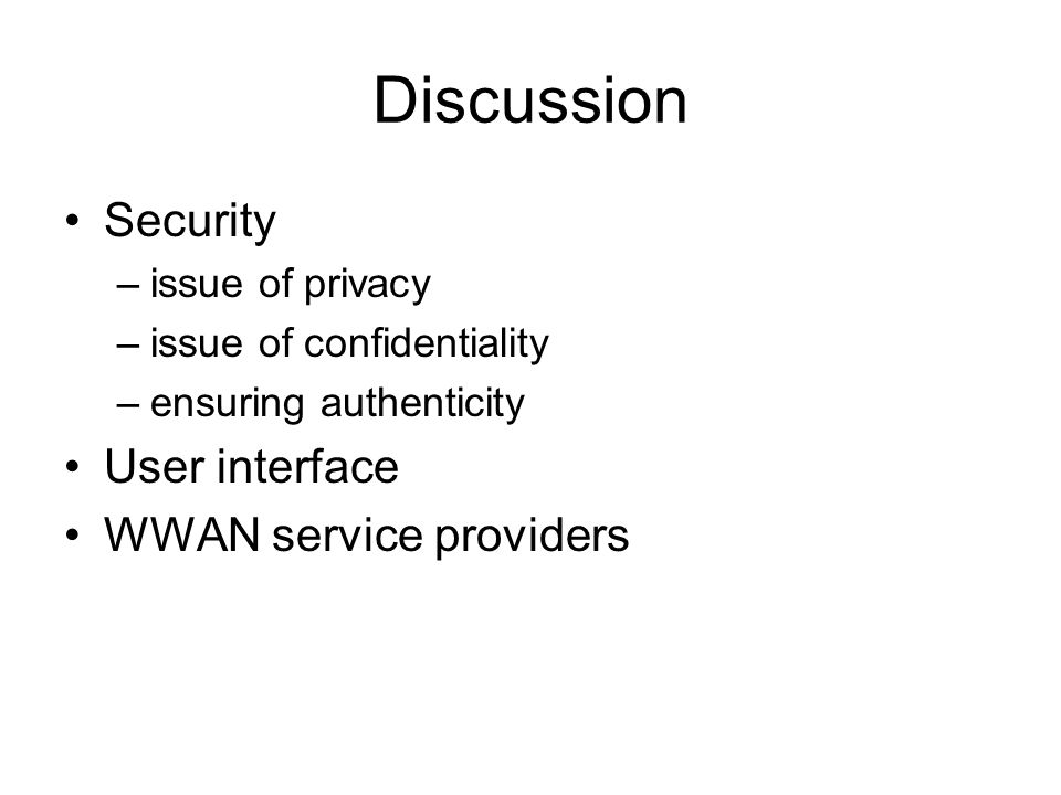 Discussion Security –issue of privacy –issue of confidentiality –ensuring authenticity User interface WWAN service providers