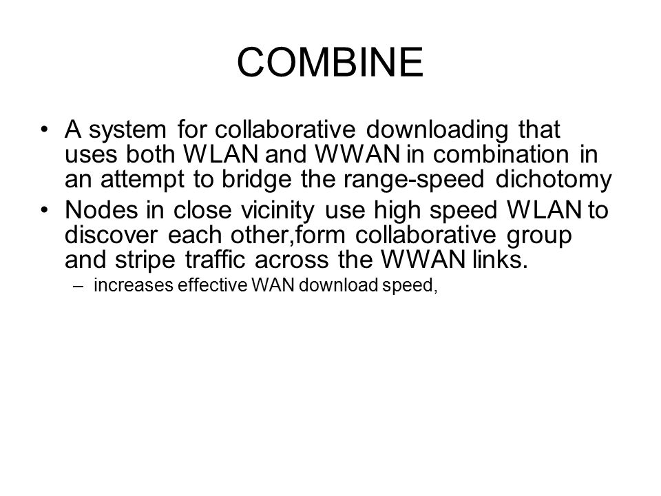 COMBINE A system for collaborative downloading that uses both WLAN and WWAN in combination in an attempt to bridge the range-speed dichotomy Nodes in close vicinity use high speed WLAN to discover each other,form collaborative group and stripe traffic across the WWAN links.