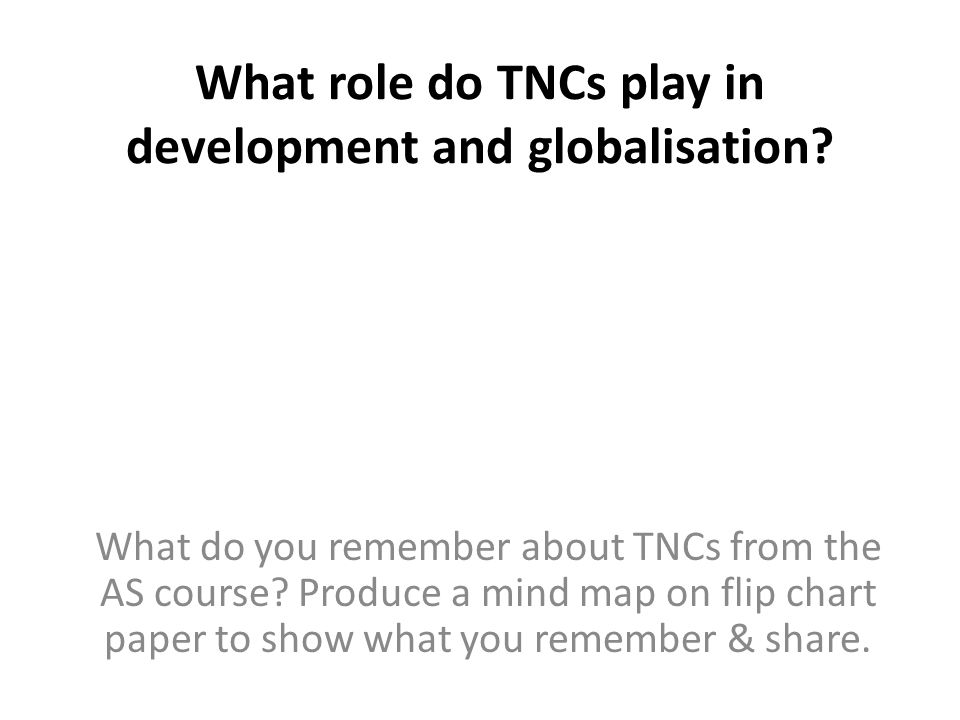 What role do TNCs play in development and globalisation? What do you remember about TNCs from the AS course? Produce a mind map on flip chart paper to