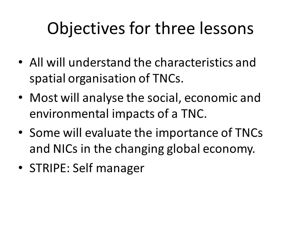 Objectives for three lessons All will understand the characteristics and spatial organisation of TNCs. Most will analyse the social, economic and envi