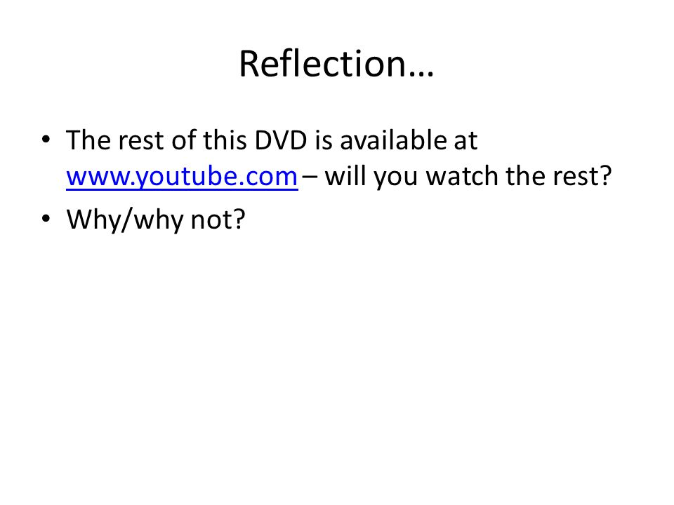 Reflection… The rest of this DVD is available at www.youtube.com – will you watch the rest? www.youtube.com Why/why not?