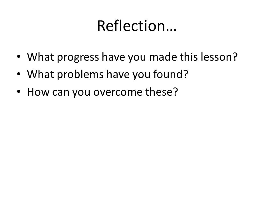 Reflection… What progress have you made this lesson? What problems have you found? How can you overcome these?