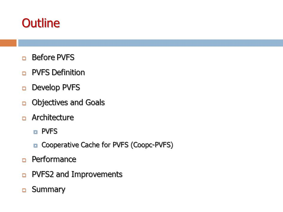 Outline  Before PVFS  PVFS Definition  Develop PVFS  Objectives and Goals  Architecture  PVFS  Cooperative Cache for PVFS (Coopc-PVFS)  Performance  PVFS2 and Improvements  Summary