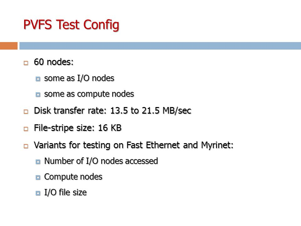 PVFS Test Config  60 nodes:  some as I/O nodes  some as compute nodes  Disk transfer rate: 13.5 to 21.5 MB/sec  File-stripe size: 16 KB  Variants for testing on Fast Ethernet and Myrinet:  Number of I/O nodes accessed  Compute nodes  I/O file size