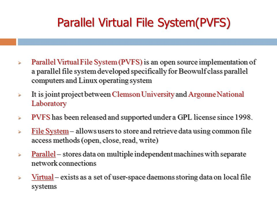 Parallel Virtual File System(PVFS) Parallel Virtual File System(PVFS)  Parallel Virtual File System (PVFS) is an open source implementation of a parallel file system developed specifically for Beowulf class parallel computers and Linux operating system  It is joint project between Clemson University and Argonne National Laboratory  PVFS has been released and supported under a GPL license since 1998.
