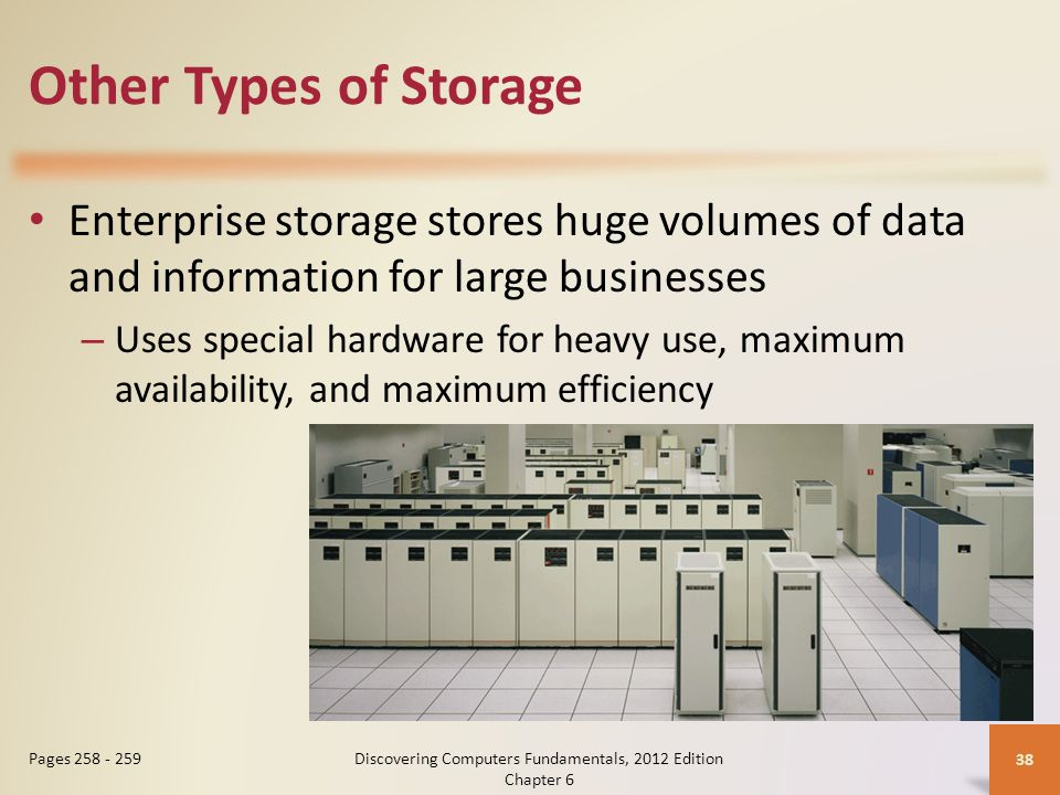 Other Types of Storage Enterprise storage stores huge volumes of data and information for large businesses – Uses special hardware for heavy use, maxi