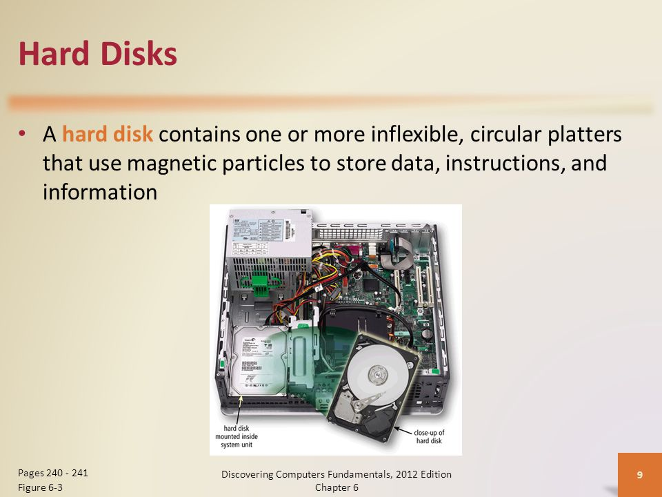 Hard Disks A hard disk contains one or more inflexible, circular platters that use magnetic particles to store data, instructions, and information Discovering Computers Fundamentals, 2012 Edition Chapter 6 9 Pages 240 - 241 Figure 6-3