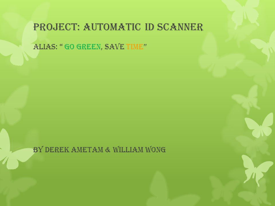 Project: Automatic ID Scanner Alias: Go green, $ave time By Derek Ametam & William Wong
