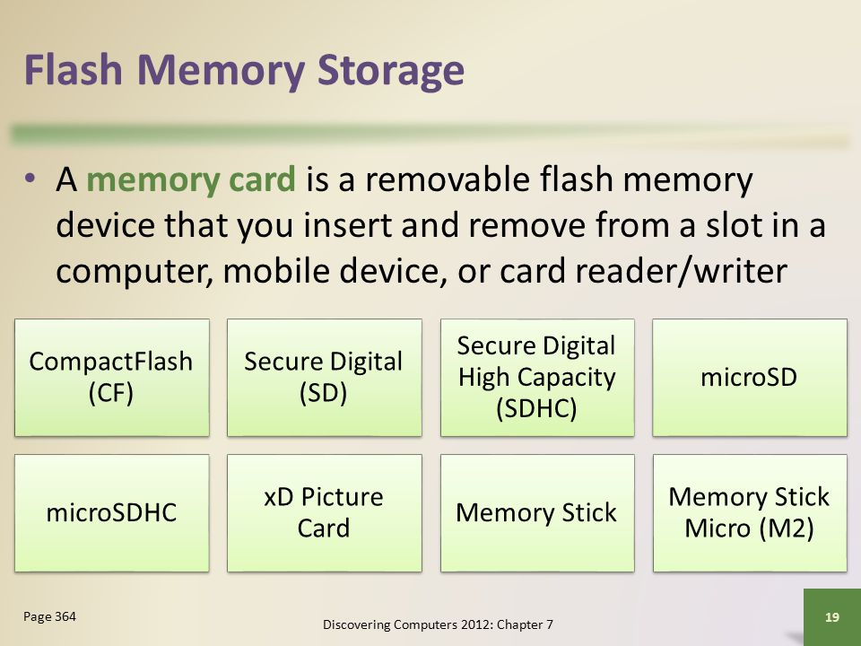 Flash Memory Storage A memory card is a removable flash memory device that you insert and remove from a slot in a computer, mobile device, or card reader/writer Discovering Computers 2012: Chapter 7 19 Page 364 CompactFlash (CF) Secure Digital (SD) Secure Digital High Capacity (SDHC) microSD microSDHC xD Picture Card Memory Stick Memory Stick Micro (M2)