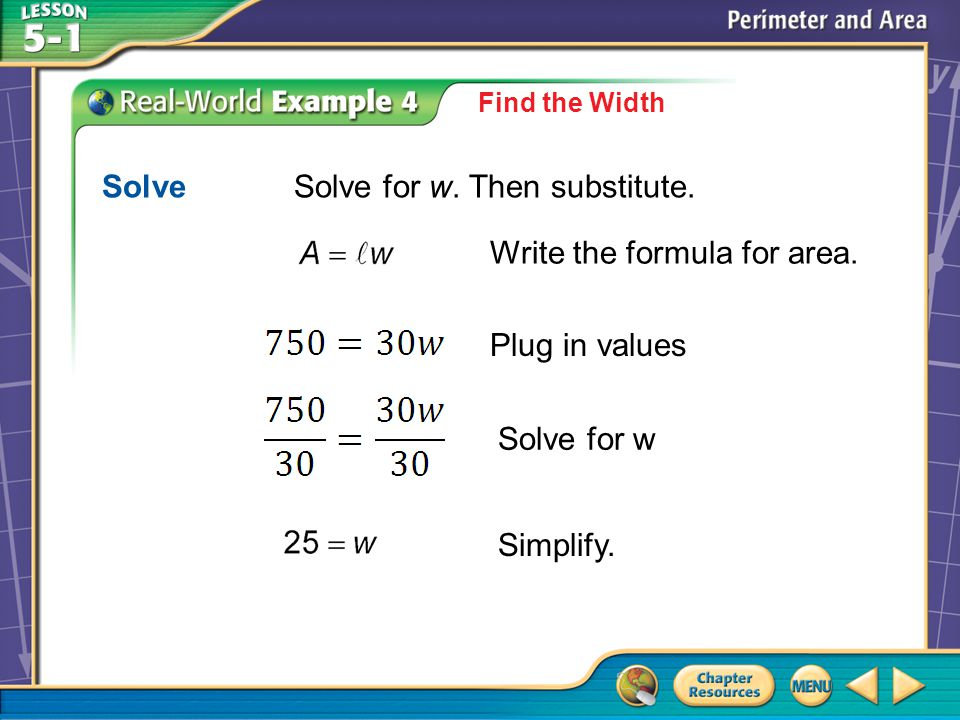Example 4 Find the Width SolveSolve for w. Then substitute. Write the formula for area. Plug in values Solve for w Simplify.