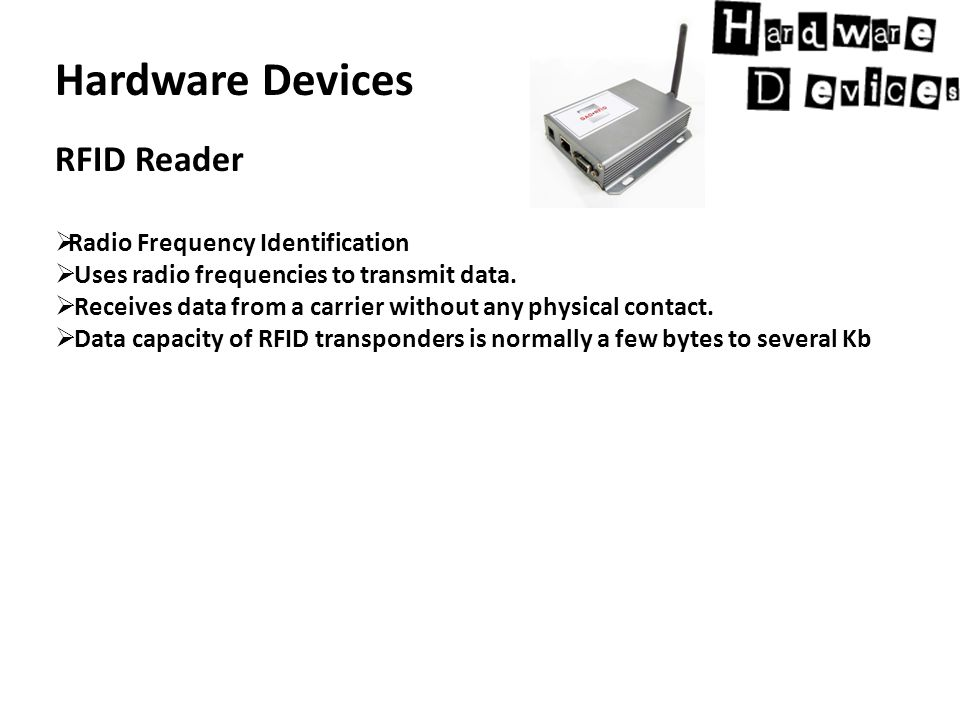 Hardware Devices RFID Reader  Radio Frequency Identification  Uses radio frequencies to transmit data.