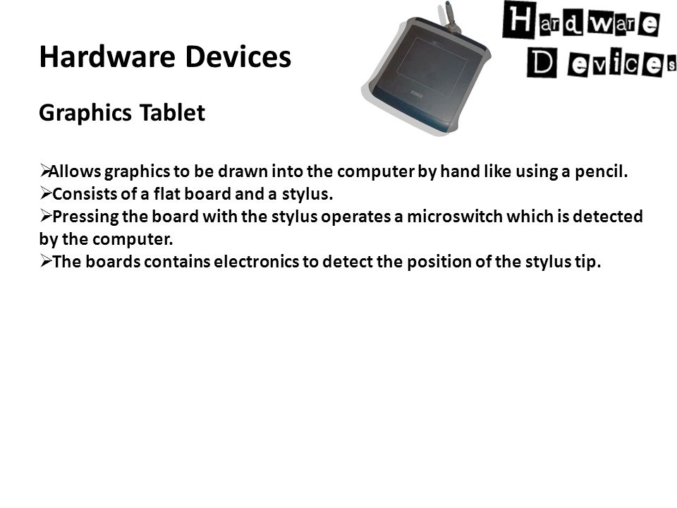 Hardware Devices Graphics Tablet  Allows graphics to be drawn into the computer by hand like using a pencil.