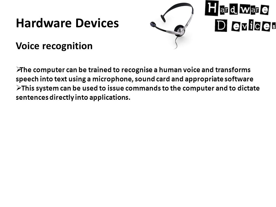 Hardware Devices Voice recognition  The computer can be trained to recognise a human voice and transforms speech into text using a microphone, sound card and appropriate software  This system can be used to issue commands to the computer and to dictate sentences directly into applications.