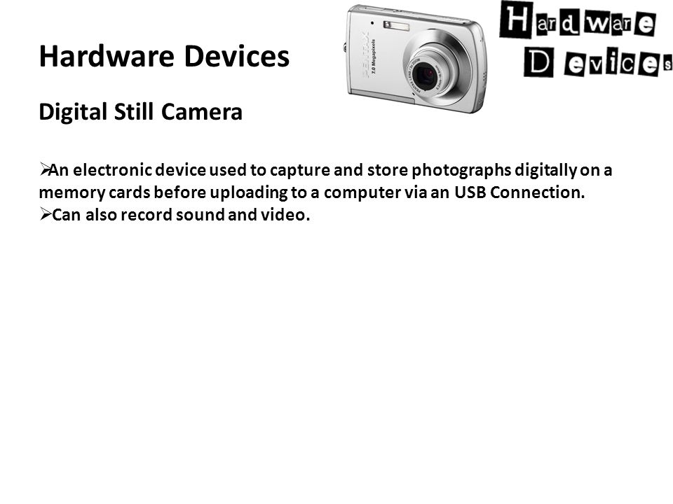 Hardware Devices Digital Still Camera  An electronic device used to capture and store photographs digitally on a memory cards before uploading to a computer via an USB Connection.
