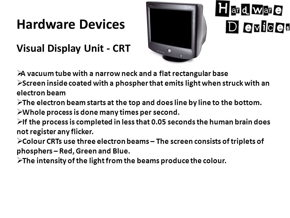 Hardware Devices Visual Display Unit - CRT  A vacuum tube with a narrow neck and a flat rectangular base  Screen inside coated with a phospher that emits light when struck with an electron beam  The electron beam starts at the top and does line by line to the bottom.