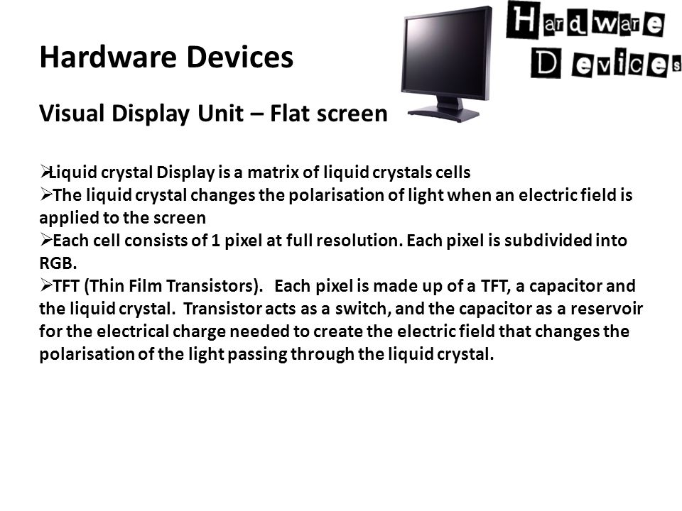 Hardware Devices Visual Display Unit – Flat screen  Liquid crystal Display is a matrix of liquid crystals cells  The liquid crystal changes the polarisation of light when an electric field is applied to the screen  Each cell consists of 1 pixel at full resolution.