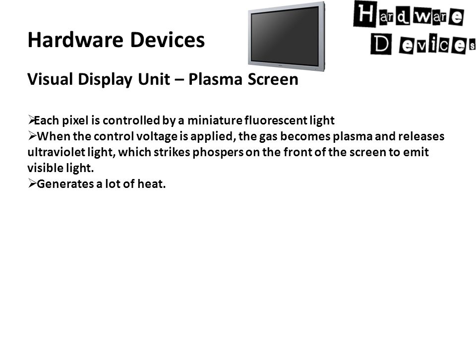 Hardware Devices Visual Display Unit – Plasma Screen  Each pixel is controlled by a miniature fluorescent light  When the control voltage is applied, the gas becomes plasma and releases ultraviolet light, which strikes phospers on the front of the screen to emit visible light.
