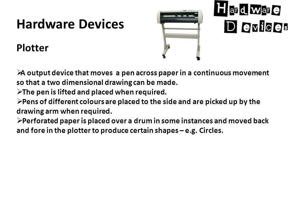 Hardware Devices Plotter  A output device that moves a pen across paper in a continuous movement so that a two dimensional drawing can be made.