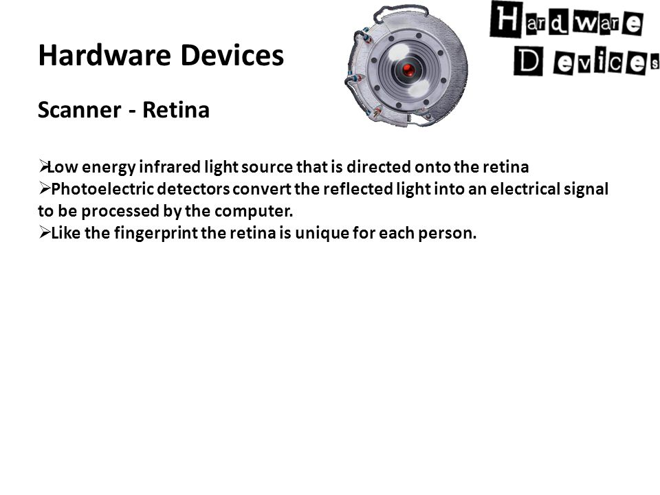 Hardware Devices Scanner - Retina  Low energy infrared light source that is directed onto the retina  Photoelectric detectors convert the reflected light into an electrical signal to be processed by the computer.
