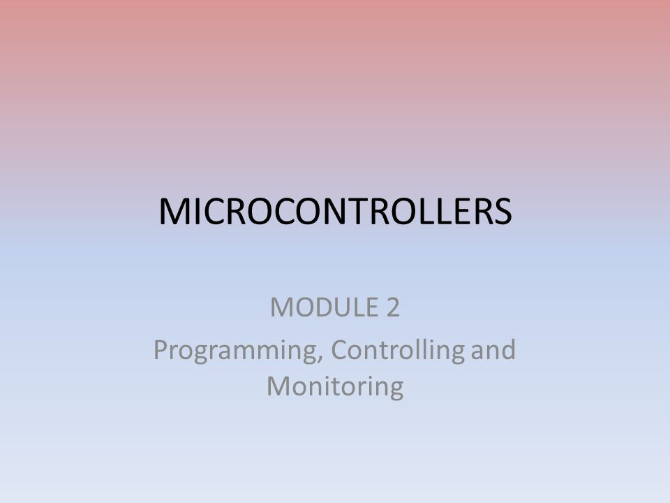 MICROCONTROLLERS MODULE 2 Programming, Controlling and Monitoring