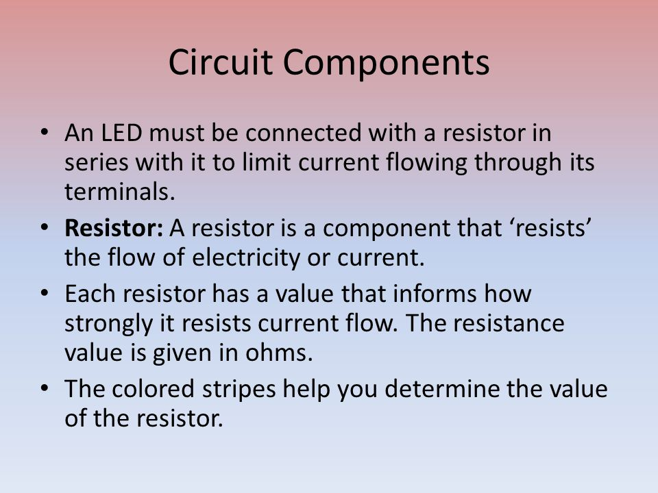 Circuit Components An LED must be connected with a resistor in series with it to limit current flowing through its terminals. Resistor: A resistor is