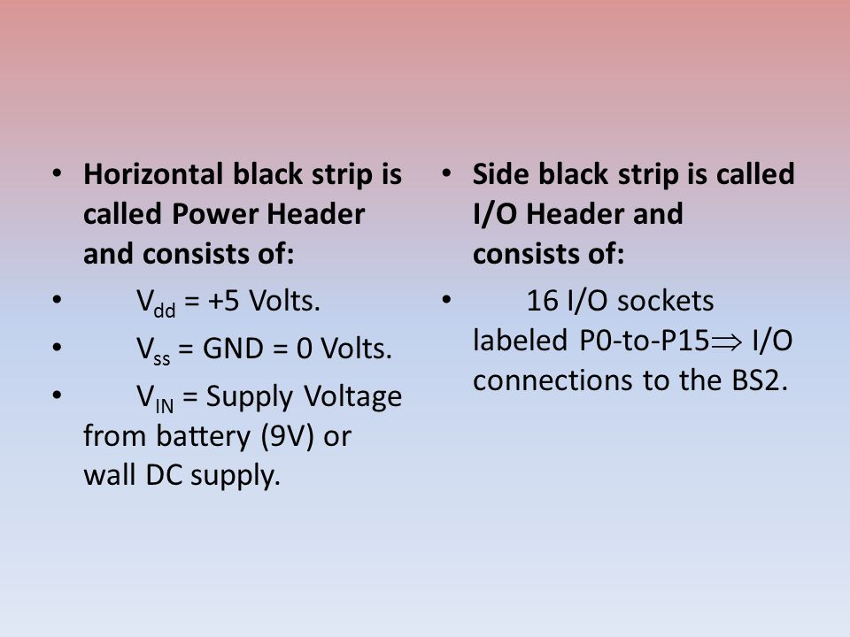 Horizontal black strip is called Power Header and consists of: V dd = +5 Volts. V ss = GND = 0 Volts. V IN = Supply Voltage from battery (9V) or wall