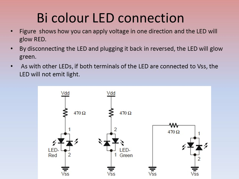 Bi colour LED connection Figure shows how you can apply voltage in one direction and the LED will glow RED.