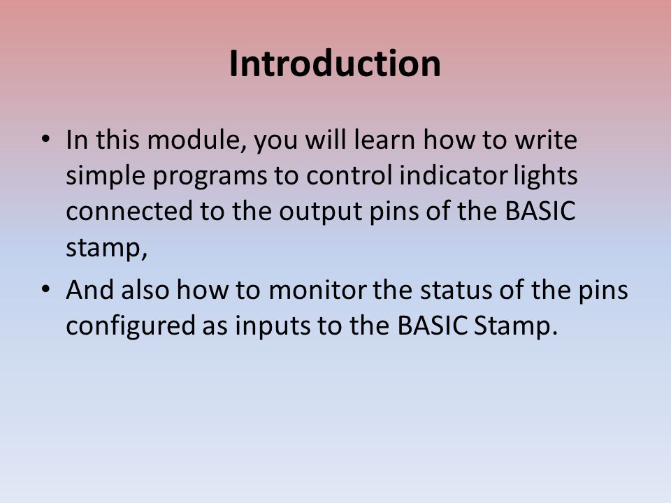 Introduction In this module, you will learn how to write simple programs to control indicator lights connected to the output pins of the BASIC stamp, And also how to monitor the status of the pins configured as inputs to the BASIC Stamp.