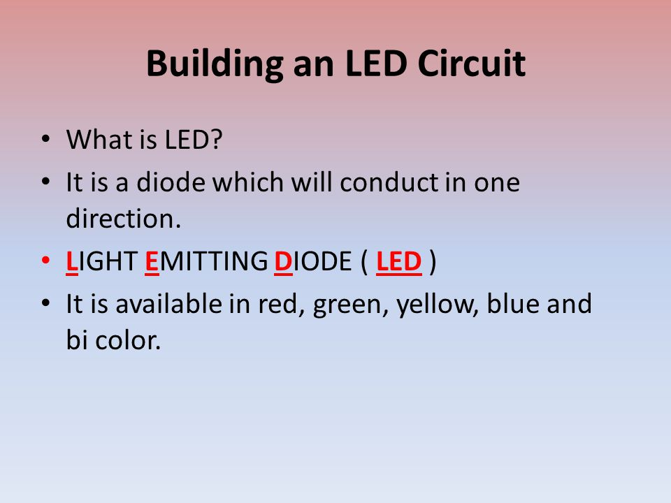 Building an LED Circuit What is LED. It is a diode which will conduct in one direction.