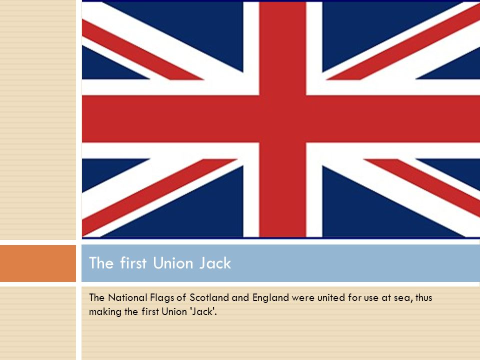 The National Flags of Scotland and England were united for use at sea, thus making the first Union Jack .