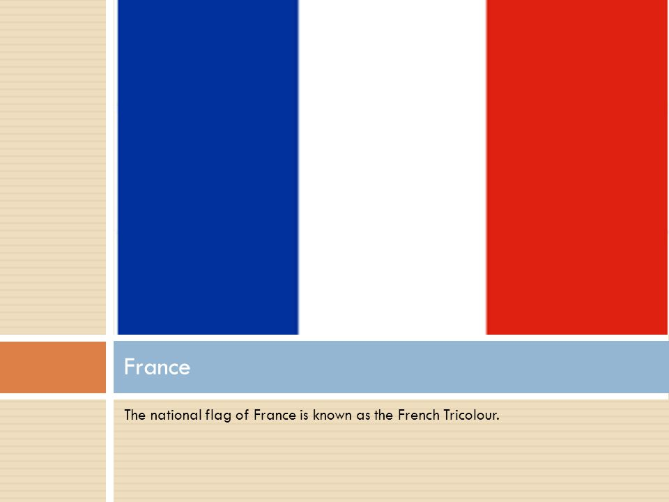 The national flag of France is known as the French Tricolour. France