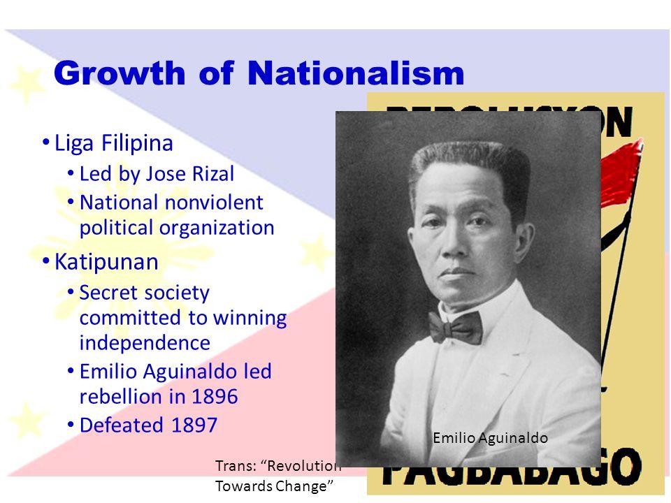 Growth of Nationalism Liga Filipina Led by Jose Rizal National nonviolent political organization Katipunan Secret society committed to winning indepen