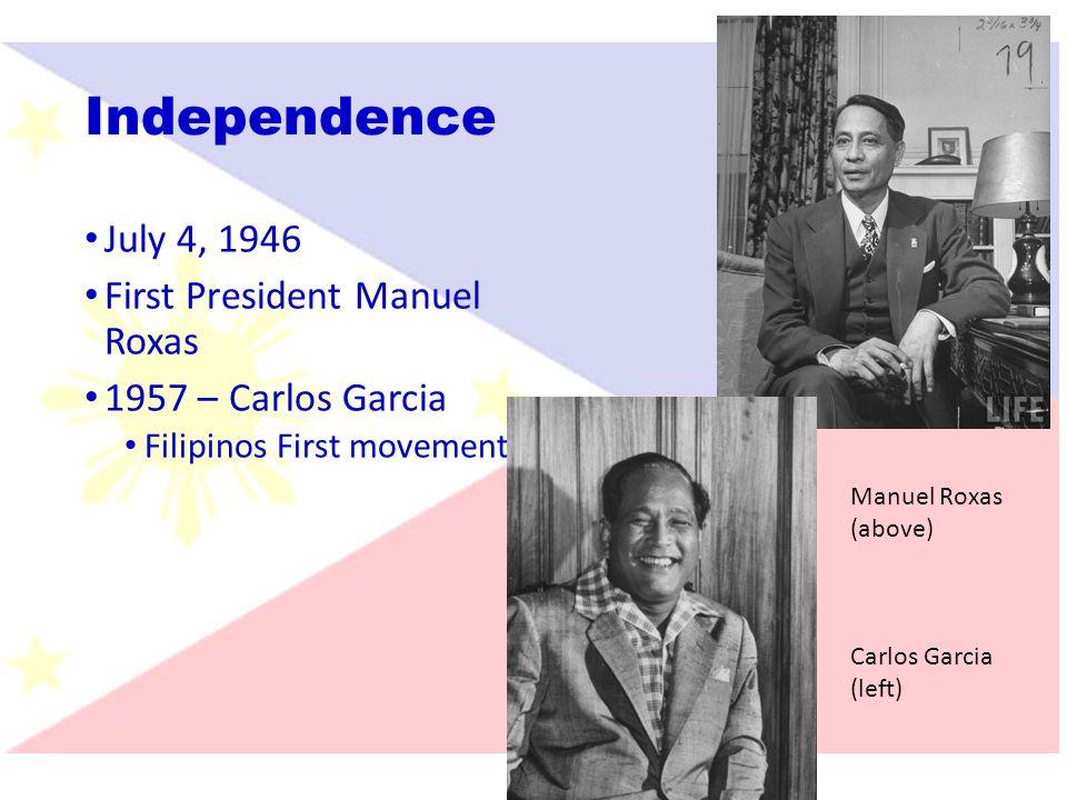 Independence July 4, 1946 First President Manuel Roxas 1957 – Carlos Garcia Filipinos First movement Manuel Roxas (above) Carlos Garcia (left)