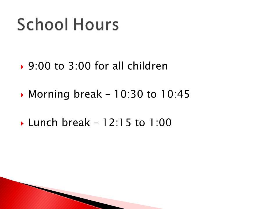  9:00 to 3:00 for all children  Morning break – 10:30 to 10:45  Lunch break – 12:15 to 1:00