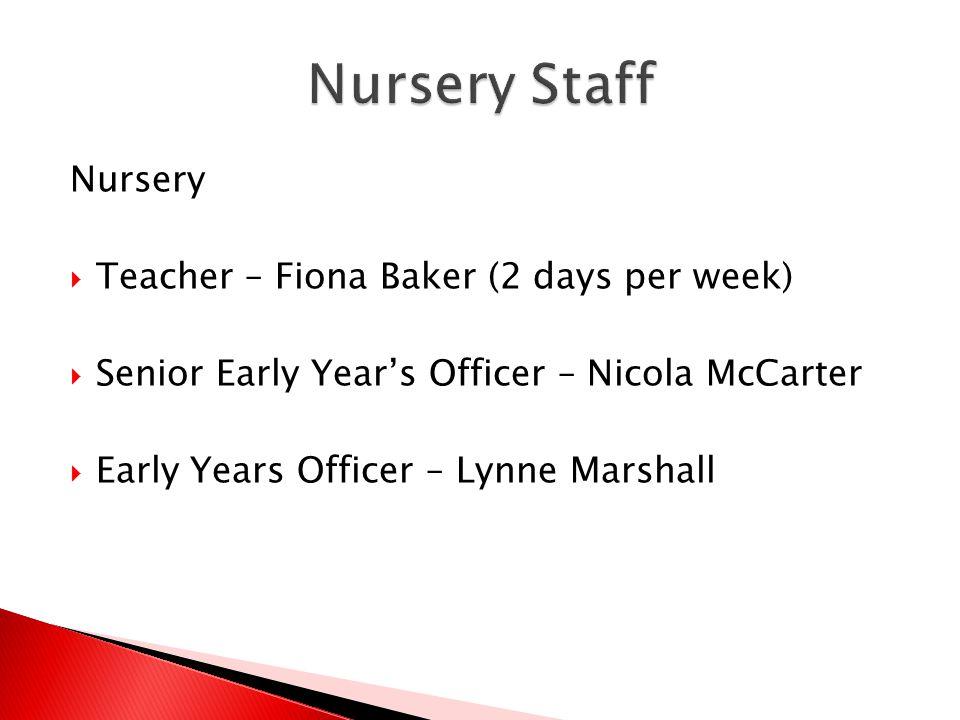 Nursery  Teacher – Fiona Baker (2 days per week)  Senior Early Year's Officer – Nicola McCarter  Early Years Officer – Lynne Marshall