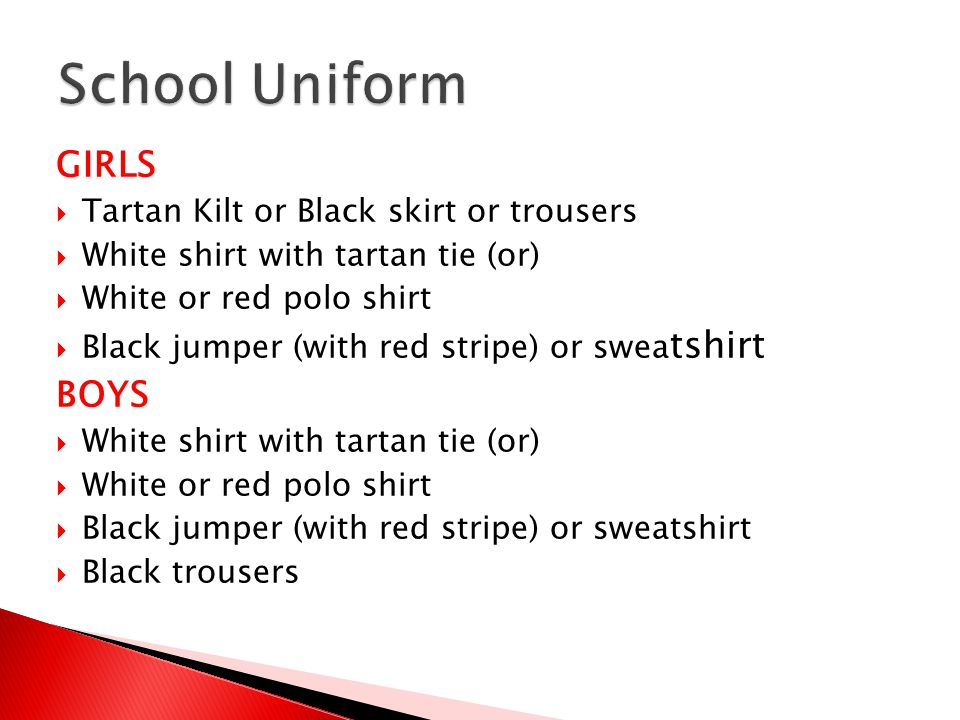 GIRLS  Tartan Kilt or Black skirt or trousers  White shirt with tartan tie (or)  White or red polo shirt  Black jumper (with red stripe) or swea tshirt BOYS  White shirt with tartan tie (or)  White or red polo shirt  Black jumper (with red stripe) or sweatshirt  Black trousers