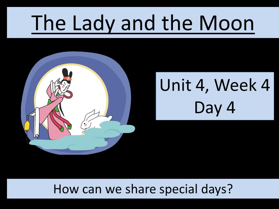 Unit 4, Week 4 Day 4 The Lady and the Moon How can we share special days