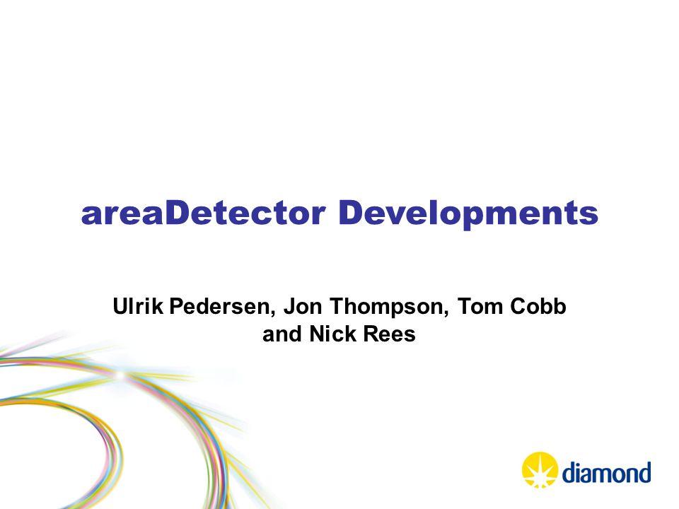 areaDetector Developments Ulrik Pedersen, Jon Thompson, Tom Cobb and Nick Rees