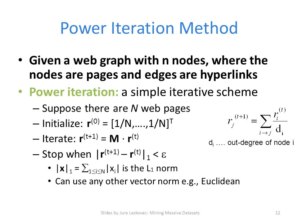Power Iteration Method Given a web graph with n nodes, where the nodes are pages and edges are hyperlinks Power iteration: a simple iterative scheme – Suppose there are N web pages – Initialize: r (0) = [1/N,….,1/N] T – Iterate: r (t+1) = M ∙ r (t) – Stop when |r (t+1) – r (t) | 1 <  |x| 1 =  1 ≤ i ≤ N |x i | is the L 1 norm Can use any other vector norm e.g., Euclidean Slides by Jure Leskovec: Mining Massive Datasets12 d i ….