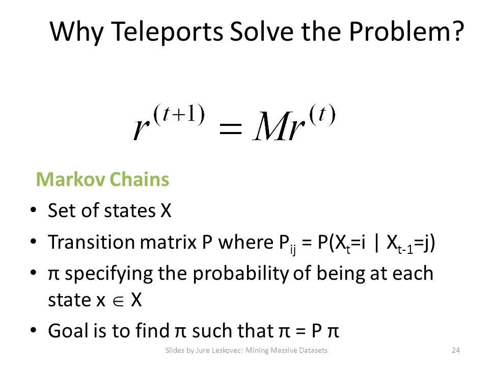 Why Teleports Solve the Problem? Markov Chains Set of states X Transition matrix P where P ij = P(X t =i | X t-1 =j) π specifying the probability of b