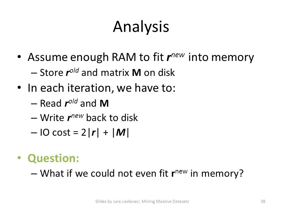 Analysis Assume enough RAM to fit r new into memory – Store r old and matrix M on disk In each iteration, we have to: – Read r old and M – Write r new back to disk – IO cost = 2|r| + |M| Question: – What if we could not even fit r new in memory.