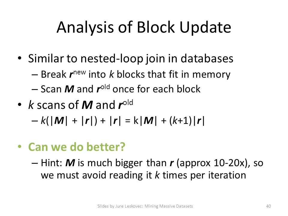 Analysis of Block Update Similar to nested-loop join in databases – Break r new into k blocks that fit in memory – Scan M and r old once for each block k scans of M and r old – k(|M| + |r|) + |r| = k|M| + (k+1)|r| Can we do better.