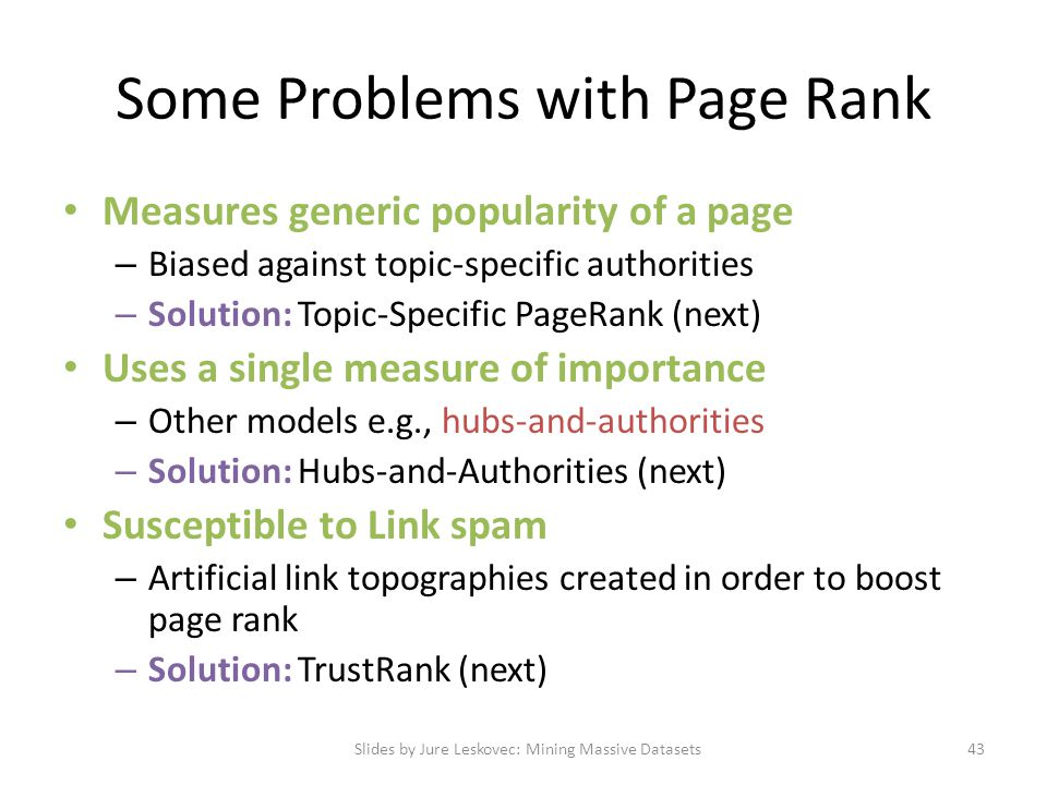 Some Problems with Page Rank Measures generic popularity of a page – Biased against topic-specific authorities – Solution: Topic-Specific PageRank (ne