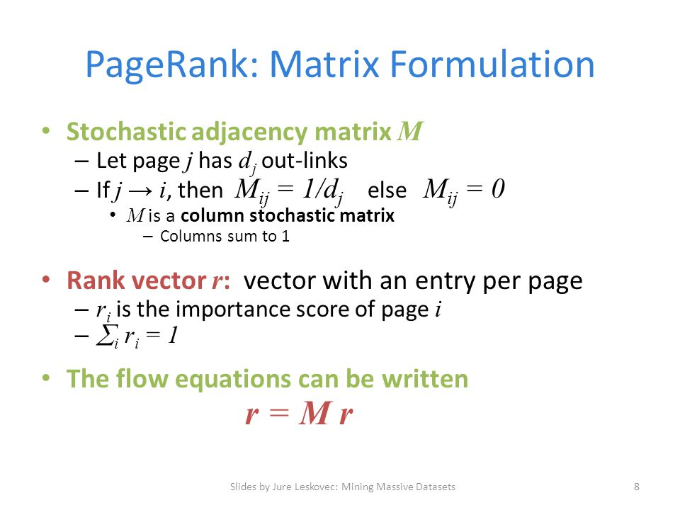 PageRank: Matrix Formulation Stochastic adjacency matrix M – Let page j has d j out-links – If j → i, then M ij = 1/d j else M ij = 0 M is a column stochastic matrix – Columns sum to 1 Rank vector r : vector with an entry per page – r i is the importance score of page i –  i r i = 1 The flow equations can be written r = M r Slides by Jure Leskovec: Mining Massive Datasets8