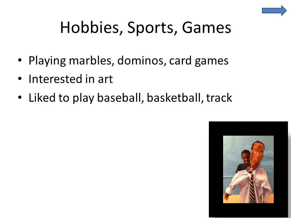 Hobbies, Sports, Games Playing marbles, dominos, card games Interested in art Liked to play baseball, basketball, track