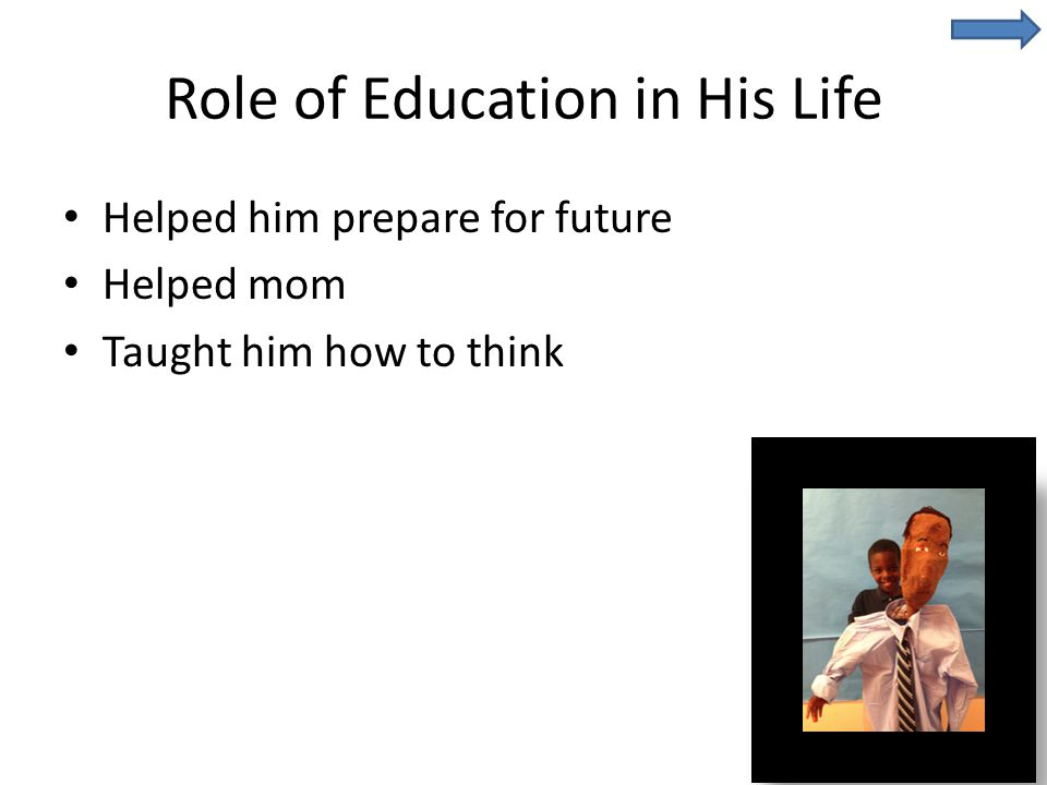 Role of Education in His Life Helped him prepare for future Helped mom Taught him how to think