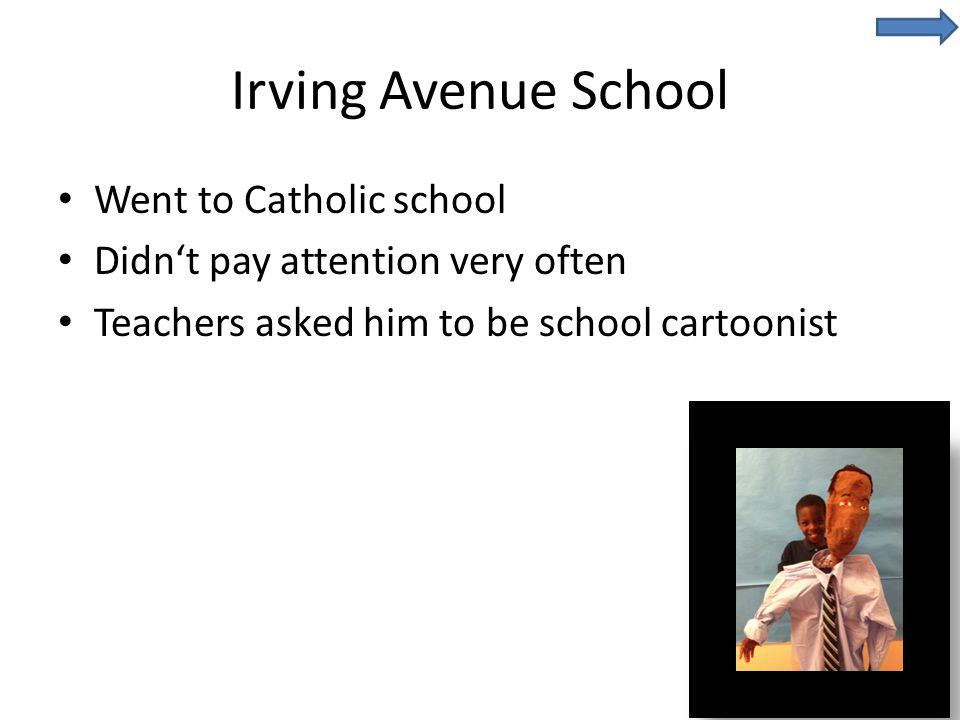 Irving Avenue School Went to Catholic school Didn't pay attention very often Teachers asked him to be school cartoonist