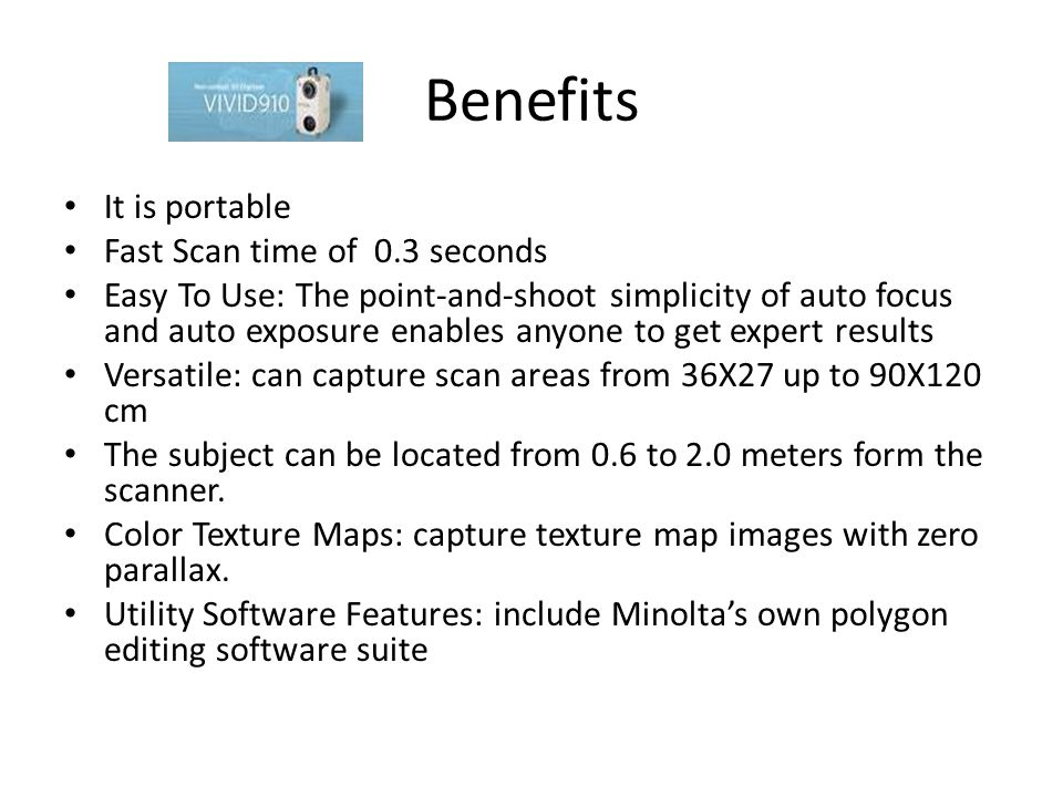 Benefits It is portable Fast Scan time of 0.3 seconds Easy To Use: The point-and-shoot simplicity of auto focus and auto exposure enables anyone to get expert results Versatile: can capture scan areas from 36X27 up to 90X120 cm The subject can be located from 0.6 to 2.0 meters form the scanner.