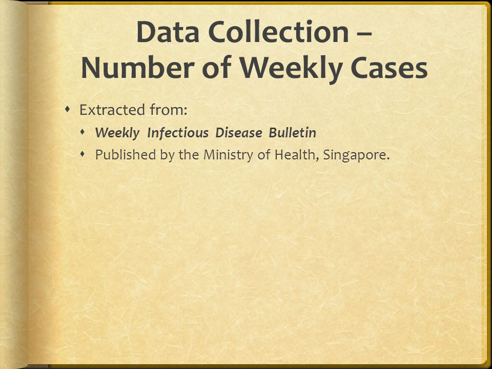Data Collection – Number of Weekly Cases  Extracted from:  Weekly Infectious Disease Bulletin  Published by the Ministry of Health, Singapore.